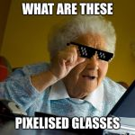 Grandma Finds The Internet Meme | WHAT ARE THESE PIXELISED GLASSES | image tagged in memes,grandma finds the internet | made w/ Imgflip meme maker
