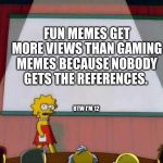 Lisa Simpson's Presentation | FUN MEMES GET MORE VIEWS THAN GAMING MEMES BECAUSE NOBODY GETS THE REFERENCES. BTW I'M 12 | image tagged in lisa simpson's presentation | made w/ Imgflip meme maker