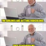 Hide the Pain Harold Meme | THE AIRLINES ARE GETTING RIDICULOUS. THEY CLASSIFIED MY SCROTUM AS A CARRY-ON BAG. | image tagged in memes,hide the pain harold | made w/ Imgflip meme maker