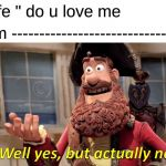 "Well Yes, But Actually No Meme | Wife "" do u love me Him -------------------------------} 