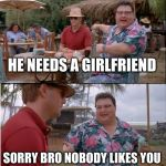 See Nobody Cares Meme | HE NEEDS A GIRLFRIEND SORRY BRO NOBODY LIKES YOU | image tagged in memes,see nobody cares | made w/ Imgflip meme maker