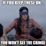 Cringe | IF YOU KEEP THESE ON... YOU WON'T SEE THE CRINGE | image tagged in memes,bird box,cringe,blind,blindspot | made w/ Imgflip meme maker