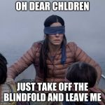 Bird Box Meme | OH DEAR CHLDREN JUST TAKE OFF THE BLINDFOLD AND LEAVE ME | image tagged in memes,bird box | made w/ Imgflip meme maker