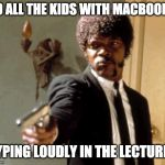 Say That Again I Dare You Meme | TO ALL THE KIDS WITH MACBOOKS TYPING LOUDLY IN THE LECTURES | image tagged in memes,say that again i dare you | made w/ Imgflip meme maker