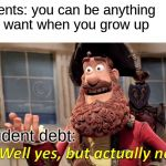 Well Yes, But Actually No Meme | parents: you can be anything you want when you grow up student debt: | image tagged in memes,well yes but actually no | made w/ Imgflip meme maker