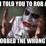 How in the?! | WHEN I TOLD YOU TO ROB A BANK YOU ROBBED THE WRONG ONE?! | image tagged in memes,and everybody loses their minds | made w/ Imgflip meme maker