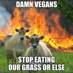 Evil Cows Meme | DAMN VEGANS STOP EATING OUR GRASS OR ELSE | image tagged in memes,evil cows | made w/ Imgflip meme maker