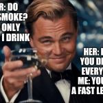 Leonardo Dicaprio Cheers Meme | HER: DO YOU SMOKE? ME: ONLY WHEN I DRINK HER: BUT YOU DRINK EVERYDAY ME: YOU ARE A FAST LEARNER | image tagged in memes,leonardo dicaprio cheers | made w/ Imgflip meme maker