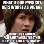 Conspiracy Keanu Meme | WHAT IF OUR EYESIGHT GETS WORSE AS WE AGE TO GIVE US A NATURAL FILTER THAT MAKES THE OTHER OLD PEOPLE LOOK LESS WRINKLY? | image tagged in memes,conspiracy keanu,vision | made w/ Imgflip meme maker