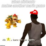 Oh shit here we go again | when nintendo makes another mario game | image tagged in mario,super mario,memes,funny | made w/ Imgflip meme maker