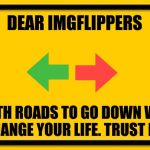Blank Yellow Sign Meme | DEAR IMGFLIPPERS BOTH ROADS TO GO DOWN WILL CHANGE YOUR LIFE. TRUST ME. | image tagged in memes,blank yellow sign | made w/ Imgflip meme maker