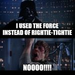 Star Wars No Meme | I USED THE FORCE INSTEAD OF RIGHTIE-TIGHTIE NOOOO!!!! | image tagged in memes,star wars no | made w/ Imgflip meme maker