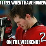 sad hockey player | HOW I FEEL WHEN I HAVE HOMEWORK ON THE WEEKEND! | image tagged in sad hockey player | made w/ Imgflip meme maker