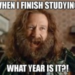 What Year Is It Meme | WHEN I FINISH STUDYING WHAT YEAR IS IT?! | image tagged in memes,what year is it | made w/ Imgflip meme maker