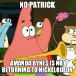 Danny Tamberelli is not returning to Nickelodeon, either. | NO PATRICK AMANDA BYNES IS NOT RETURNING TO NICKELODEON | image tagged in memes,no patrick,nickelodeon,amanda bynes | made w/ Imgflip meme maker
