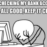 Computer Guy Facepalm Meme | JUST CHECKING MY BANK ACCOUNT IT'S ALL GOOD, KEEP IT COOL | image tagged in memes,computer guy facepalm | made w/ Imgflip meme maker