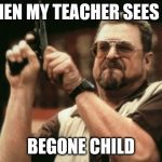 Am I The Only One Around Here Meme | WHEN MY TEACHER SEES ME BEGONE CHILD | image tagged in memes,am i the only one around here | made w/ Imgflip meme maker