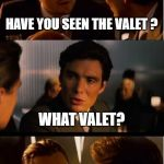 Inception Meme | HAVE YOU SEEN THE VALET ? WHAT VALET? | image tagged in memes,inception | made w/ Imgflip meme maker