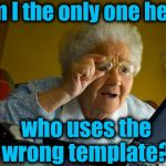 Grandma Finds The Internet Meme | Am I the only one here who uses the wrong template? | image tagged in memes,grandma finds the internet | made w/ Imgflip meme maker