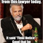 "The Most Interesting Man In The World Meme | I got another letter from this lawyer today. It said ""Final Notice"". Good that he will not bother me anymore. 