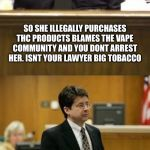 Lawyer and Cop testifying | SO THE COURT HAS HEARD THAT THIS 18 YEAR OLD WAS VAPING THC CARTRIDGES. YOUR AWARE THE LEGAL VAPING COMMUNITY DOES NOT SELL THESE. YES. SO S | image tagged in lawyer and cop testifying | made w/ Imgflip meme maker