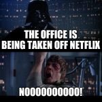 Star Wars No Meme | THE OFFICE IS BEING TAKEN OFF NETFLIX NOOOOOOOOOO! | image tagged in memes,star wars no | made w/ Imgflip meme maker