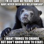 sad bear | I'M 33, HAVE NO FRIENDS, AND HAVE NEVER BEEN IN A RELATIONSHIP. I WANT THINGS TO CHANGE, BUT DON'T KNOW HOW TO START. | image tagged in sad bear | made w/ Imgflip meme maker