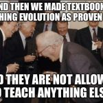 Laughing Men In Suits Meme | AND THEN WE MADE TEXTBOOKS TEACHING EVOLUTION AS PROVEN TRUE AND THEY ARE NOT ALLOWED TO TEACH ANYTHING ELSE! | image tagged in memes,laughing men in suits | made w/ Imgflip meme maker