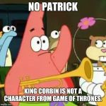 No Patrick Meme | NO PATRICK KING CORBIN IS NOT A CHARACTER FROM GAME OF THRONES. | image tagged in memes,no patrick | made w/ Imgflip meme maker