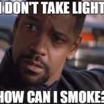 Denzel Training Day | IF I DON'T TAKE LIGHTER HOW CAN I SMOKE? | image tagged in denzel training day | made w/ Imgflip meme maker