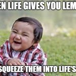 Evil Toddler Meme | WHEN LIFE GIVES YOU LEMONS YOU SQUEEZE THEM INTO LIFE'S EYES | image tagged in memes,evil toddler | made w/ Imgflip meme maker