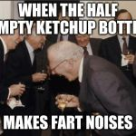 Laughing Men In Suits Meme | WHEN THE HALF EMPTY KETCHUP BOTTLE MAKES FART NOISES | image tagged in memes,laughing men in suits | made w/ Imgflip meme maker