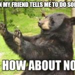 How About No Bear Meme | ME WHEN MY FRIEND TELLS ME TO DO SOMETHING | image tagged in memes,how about no bear | made w/ Imgflip meme maker