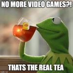 But Thats None Of My Business Meme | NO MORE VIDEO GAMES?! THATS THE REAL TEA | image tagged in memes,but thats none of my business,kermit the frog | made w/ Imgflip meme maker