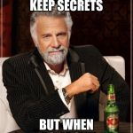 The Most Interesting Man In The World Meme | I DON'T ALWAYS KEEP SECRETS BUT WHEN I DO, I DON'T. | image tagged in memes,the most interesting man in the world | made w/ Imgflip meme maker