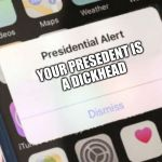 Presidential Alert Meme | YOUR PRESEDENT IS A DICKHEAD | image tagged in memes,presidential alert | made w/ Imgflip meme maker