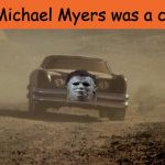 I always thought so. What say you? | If Michael Myers was a car... | image tagged in the car,halloween,michael myers,memes | made w/ Imgflip meme maker