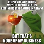 But Thats None Of My Business Meme | PEOPLE ARE WONDERING WHY THE GOVERNMENT IS KEEPING HOSTAGE ALIENS IN AREA 51 BUT THAT'S NONE OF MY BUSINESS | image tagged in memes,but thats none of my business,kermit the frog | made w/ Imgflip meme maker