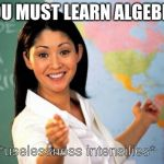 Unhelpful Teacher  | YOU MUST LEARN ALGEBRA *uselessness intensifies* | image tagged in unhelpful teacher | made w/ Imgflip meme maker