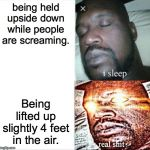 Sleeping Shaq Meme | being held upside down while people are screaming. Being lifted up slightly 4 feet in the air. | image tagged in memes,sleeping shaq | made w/ Imgflip meme maker