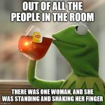 But Thats None Of My Business Meme | OUT OF ALL THE PEOPLE IN THE ROOM THERE WAS ONE WOMAN, AND SHE WAS STANDING AND SHAKING HER FINGER | image tagged in memes,but thats none of my business,kermit the frog,funny memes,political | made w/ Imgflip meme maker