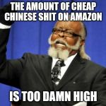 Too Damn High Meme | THE AMOUNT OF CHEAP CHINESE SHIT ON AMAZON IS TOO DAMN HIGH | image tagged in memes,too damn high,AdviceAnimals | made w/ Imgflip meme maker