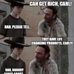 Rick and Carl Long Meme | I JOINED A MLM TODAY, CARL DAD, YOU KNOW... THEY SAID I CAN GET RICH, CARL! DAD, PLEASE TELL... THEY HAVE LIFE CHANGING PRODUCTS, CARL!!! DA | image tagged in memes,rick and carl long | made w/ Imgflip meme maker