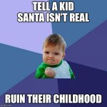 Success Kid Meme | TELL A KID SANTA ISN'T REAL RUIN THEIR CHILDHOOD | image tagged in memes,success kid | made w/ Imgflip meme maker