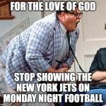 Chris Farley For the love of god | FOR THE LOVE OF GOD STOP SHOWING THE NEW YORK JETS ON MONDAY NIGHT FOOTBALL | image tagged in chris farley for the love of god | made w/ Imgflip meme maker