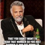The Most Interesting Man In The World Meme | I BET 67365936201 DOLLARS THAT YOU DIDN'T WANT TO READ THAT NUMBER SO YOU JUST SKIPPED IT AND GOT DOWN TO THIS AND NOW YOUR QUITE SURPRISED | image tagged in memes,the most interesting man in the world | made w/ Imgflip meme maker