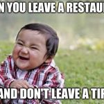 Evil Toddler Meme | WHEN YOU LEAVE A RESTAURANT AND DON'T LEAVE A TIP | image tagged in memes,evil toddler,funny,funny memes,first world problems | made w/ Imgflip meme maker