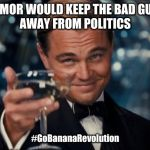 Leonardo Dicaprio Cheers Meme | HUMOR WOULD KEEP THE BAD GUYS  AWAY FROM POLITICS #GoBananaRevolution | image tagged in memes,leonardo dicaprio cheers | made w/ Imgflip meme maker