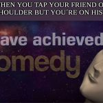 I have achieved comedy | WHEN YOU TAP YOUR FRIEND ON HIS SHOULDER BUT YOU´RE ON HIS LEFT | image tagged in i have achieved comedy | made w/ Imgflip meme maker