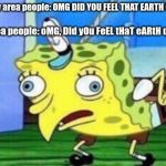 Mocking Spongebob Meme | Non bay area people: OMG DID YOU FEEL THAT EARTH QUAKE?! Bay Area people: oMG, DId yOu FeEL tHaT eARtH qUaKE?! | image tagged in memes,mocking spongebob | made w/ Imgflip meme maker